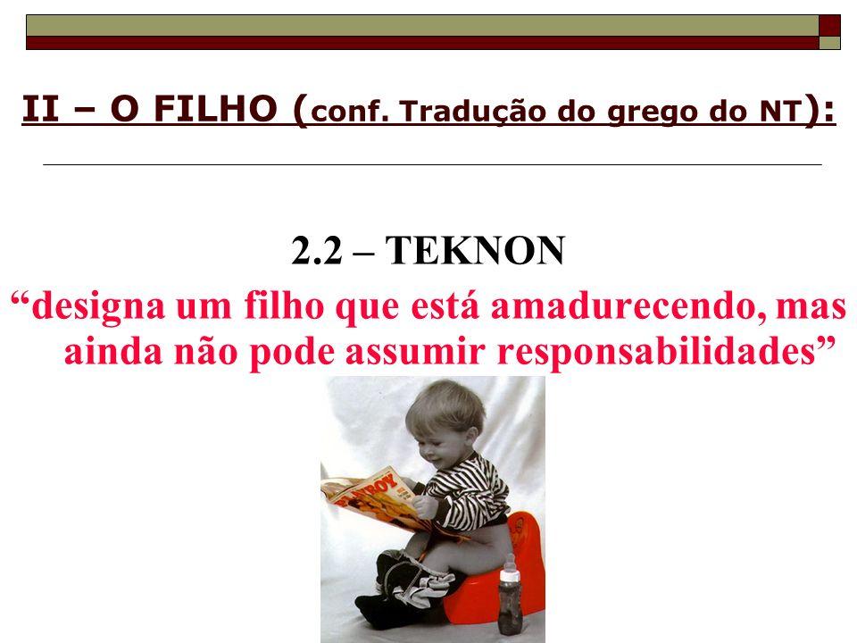 II – O FILHO ( conf. Tradução do grego do NT ): 2.2 – TEKNON designa um filho que está amadurecendo, mas ainda não pode assumir responsabilidades