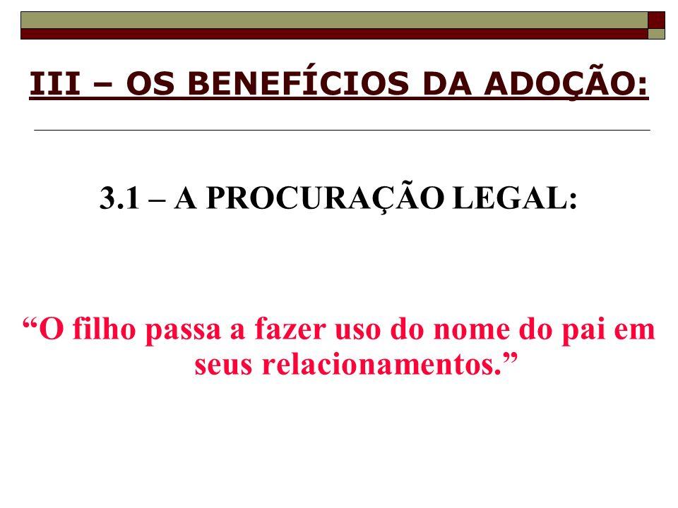 III – OS BENEFÍCIOS DA ADOÇÃO: 3.1 – A PROCURAÇÃO LEGAL: O filho passa a fazer uso do nome do pai em seus relacionamentos.