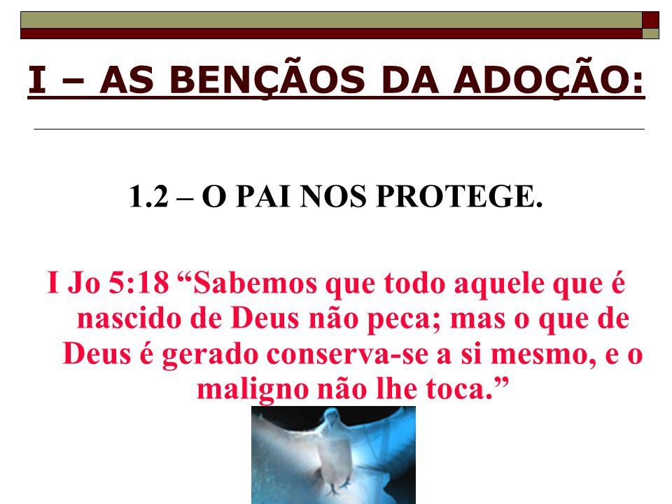 I – AS BENÇÃOS DA ADOÇÃO: 1.2 – O PAI NOS PROTEGE. I Jo 5:18 Sabemos que todo aquele que é nascido de Deus não peca; mas o que de Deus é gerado conser