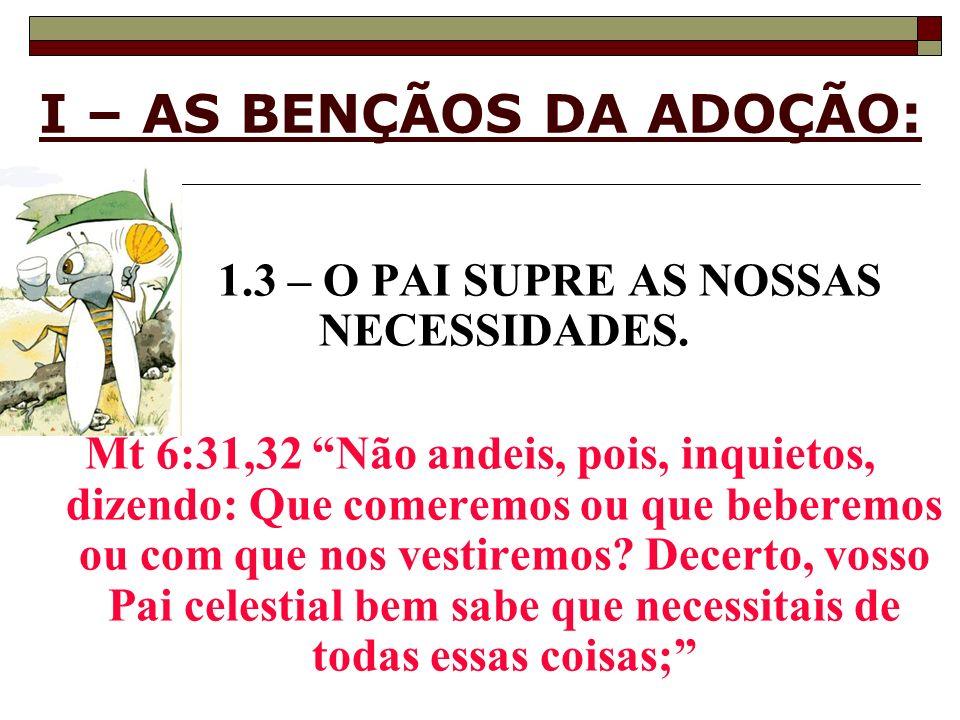 I – AS BENÇÃOS DA ADOÇÃO: 1.3 – O PAI SUPRE AS NOSSAS NECESSIDADES. Mt 6:31,32 Não andeis, pois, inquietos, dizendo: Que comeremos ou que beberemos ou
