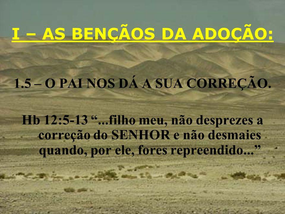 I – AS BENÇÃOS DA ADOÇÃO: 1.5 – O PAI NOS DÁ A SUA CORREÇÃO. Hb 12:5-13...filho meu, não desprezes a correção do SENHOR e não desmaies quando, por ele