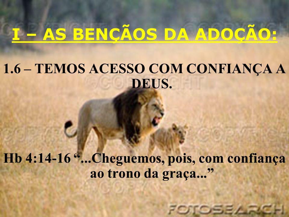 I – AS BENÇÃOS DA ADOÇÃO: 1.6 – TEMOS ACESSO COM CONFIANÇA A DEUS. Hb 4:14-16...Cheguemos, pois, com confiança ao trono da graça...