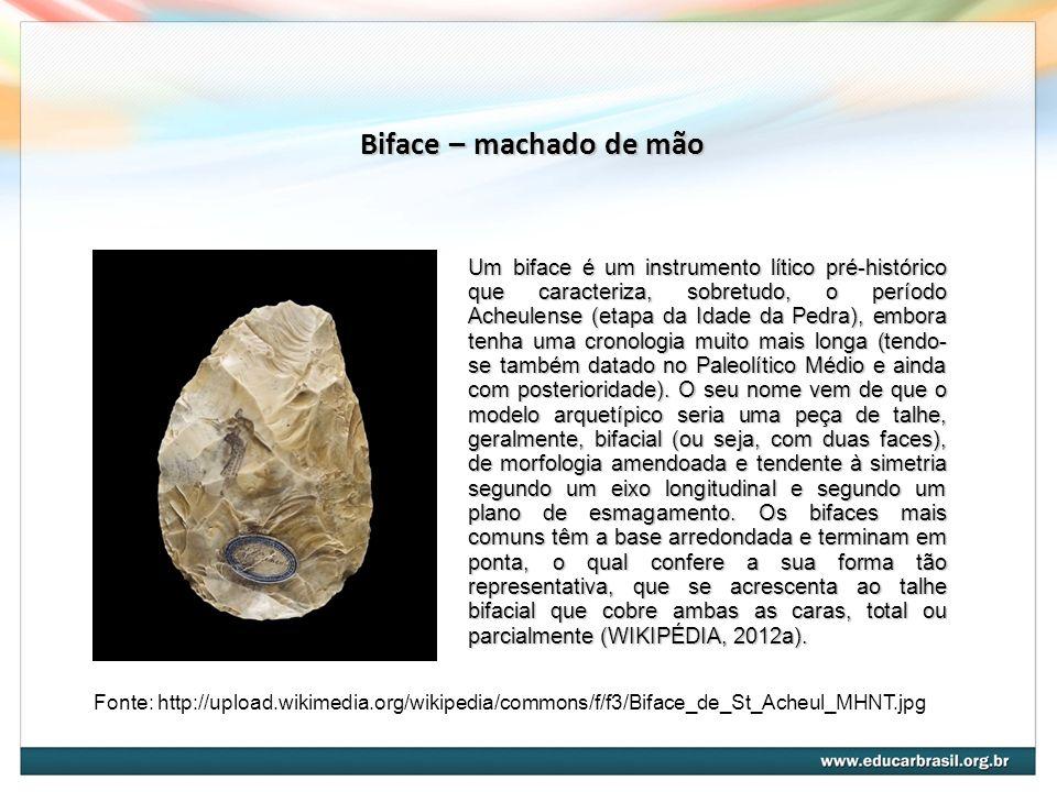 Biface – machado de mão Fonte: http://upload.wikimedia.org/wikipedia/commons/f/f3/Biface_de_St_Acheul_MHNT.jpg Um biface é um instrumento lítico pré-histórico que caracteriza, sobretudo, o período Acheulense (etapa da Idade da Pedra), embora tenha uma cronologia muito mais longa (tendo- se também datado no Paleolítico Médio e ainda com posterioridade).