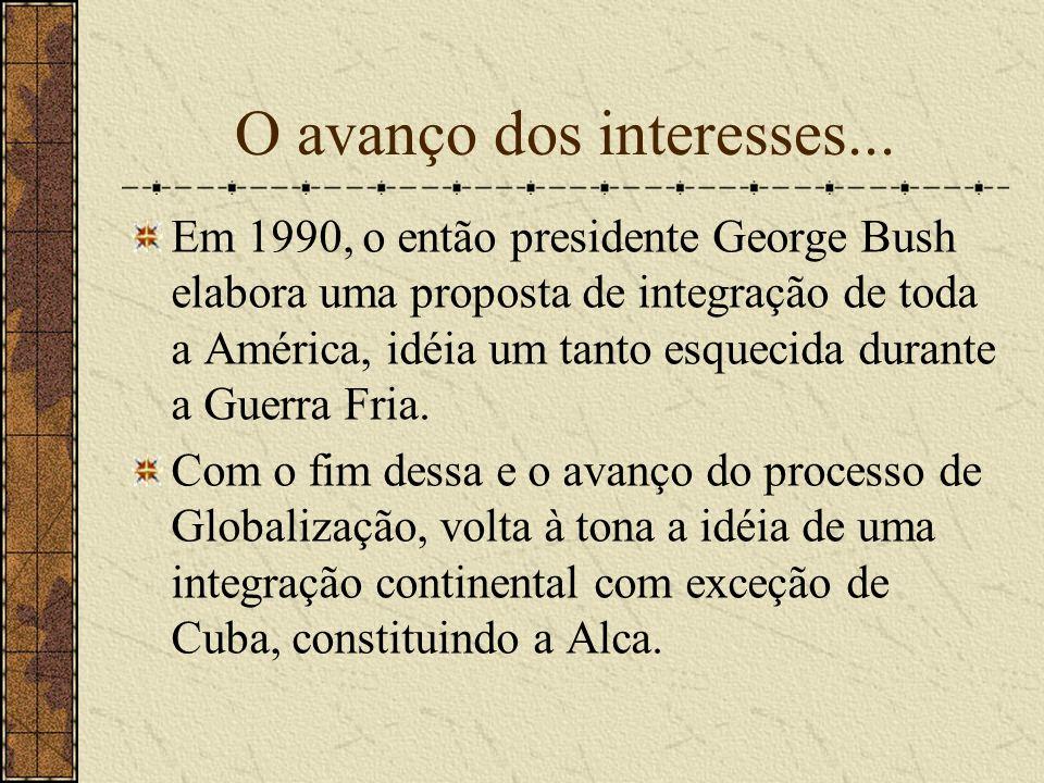 O avanço dos interesses... Em 1990, o então presidente George Bush elabora uma proposta de integração de toda a América, idéia um tanto esquecida dura