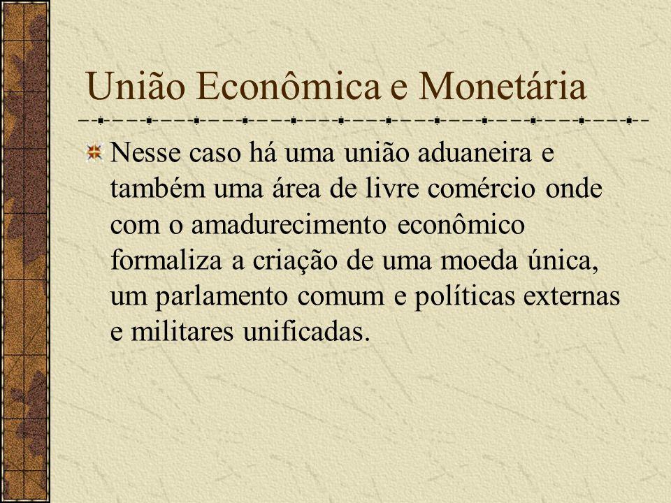 União Econômica e Monetária Nesse caso há uma união aduaneira e também uma área de livre comércio onde com o amadurecimento econômico formaliza a cria