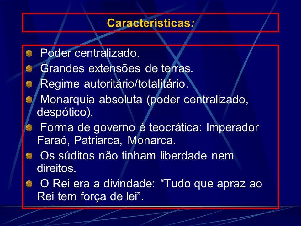 Características: Poder centralizado. Grandes extensões de terras. Regime autoritário/totalitário. Monarquia absoluta (poder centralizado, despótico).