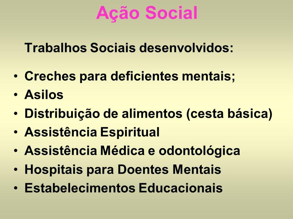 Ação Social Trabalhos Sociais desenvolvidos: Creches para deficientes mentais; Asilos Distribuição de alimentos (cesta básica) Assistência Espiritual