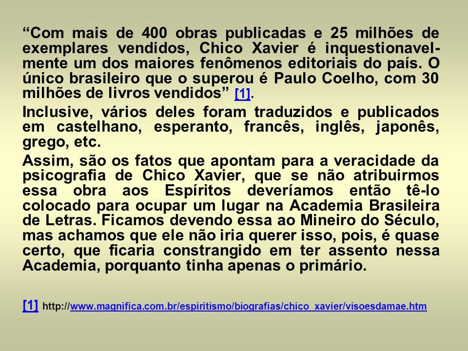 Com mais de 400 obras publicadas e 25 milhões de exemplares vendidos, Chico Xavier é inquestionavel- mente um dos maiores fenômenos editoriais do país