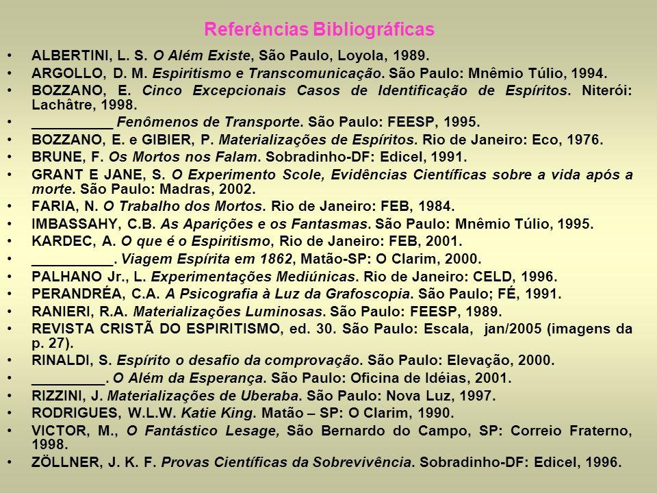 Referências Bibliográficas ALBERTINI, L. S. O Além Existe, São Paulo, Loyola, 1989. ARGOLLO, D. M. Espiritismo e Transcomunicação. São Paulo: Mnêmio T