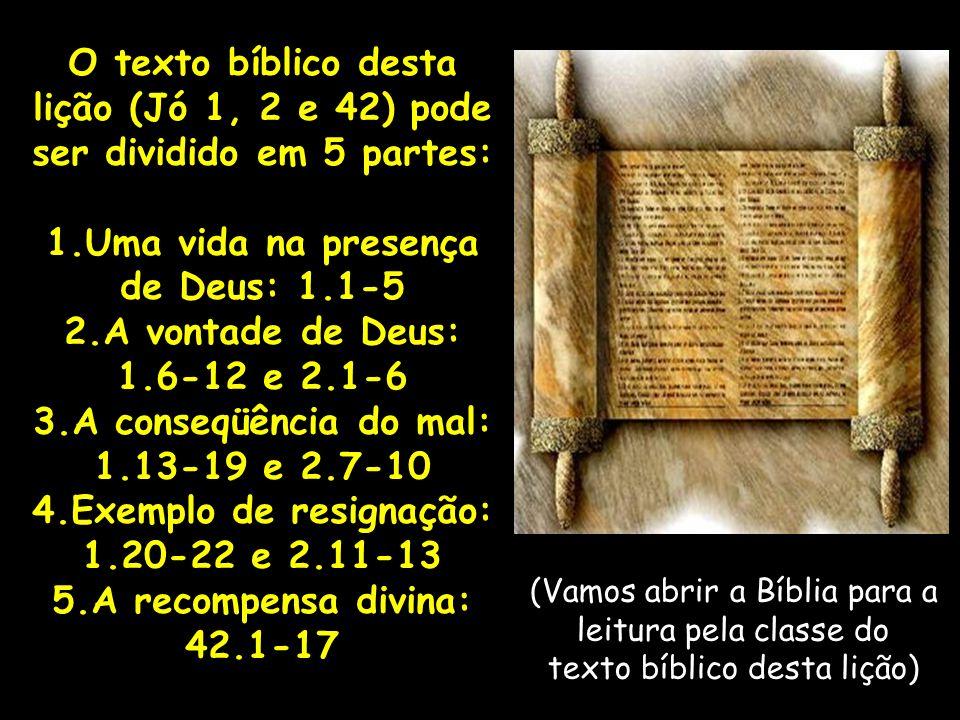O texto bíblico desta lição (Jó 1, 2 e 42) pode ser dividido em 5 partes: 1.Uma vida na presença de Deus: 1.1-5 2.A vontade de Deus: 1.6-12 e 2.1-6 3.A conseqüência do mal: 1.13-19 e 2.7-10 4.Exemplo de resignação: 1.20-22 e 2.11-13 5.A recompensa divina: 42.1-17 (Vamos abrir a Bíblia para a leitura pela classe do texto bíblico desta lição)