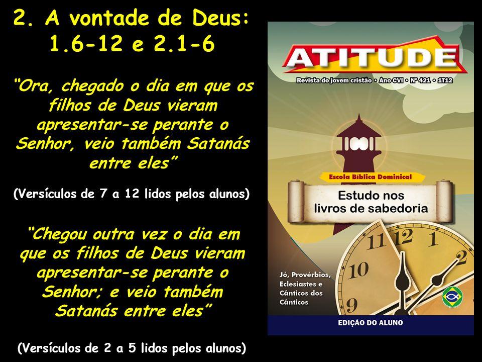2. A vontade de Deus: 1.6-12 e 2.1-6 Ora, chegado o dia em que os filhos de Deus vieram apresentar-se perante o Senhor, veio também Satanás entre eles