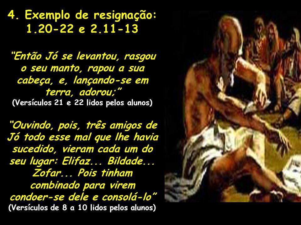 4. Exemplo de resignação: 1.20-22 e 2.11-13 Então Jó se levantou, rasgou o seu manto, rapou a sua cabeça, e, lançando-se em terra, adorou; (Versículos