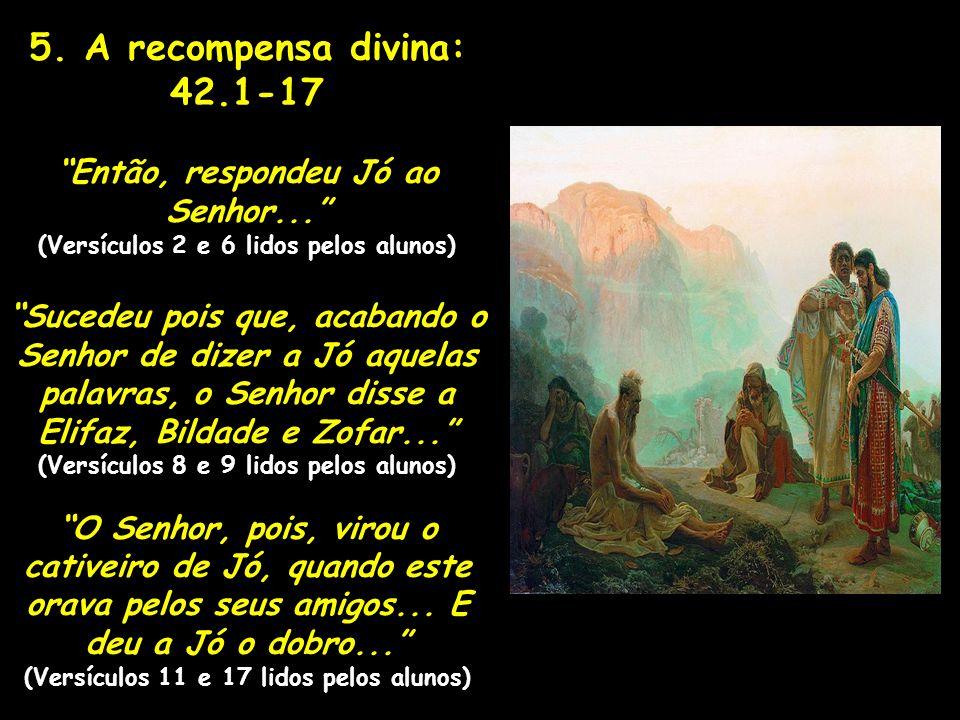 5.A recompensa divina: 42.1-17 Então, respondeu Jó ao Senhor...