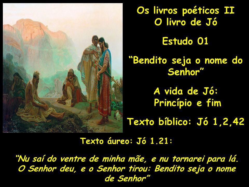 Os livros poéticos II O livro de Jó Estudo 01 Bendito seja o nome do Senhor A vida de Jó: Princípio e fim Texto bíblico: Jó 1,2,42 Texto áureo: Jó 1.21: Nu saí do ventre de minha mãe, e nu tornarei para lá.