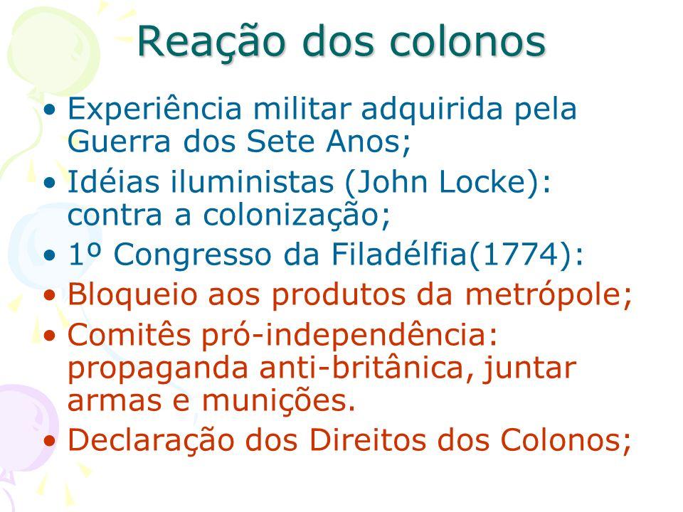 Reação dos colonos Experiência militar adquirida pela Guerra dos Sete Anos; Idéias iluministas (John Locke): contra a colonização; 1º Congresso da Fil