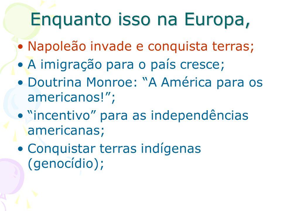 Enquanto isso na Europa, Napoleão invade e conquista terras; A imigração para o país cresce; Doutrina Monroe: A América para os americanos!; incentivo