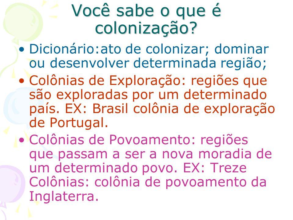Você sabe o que é colonização? Dicionário:ato de colonizar; dominar ou desenvolver determinada região; Colônias de Exploração: regiões que são explora
