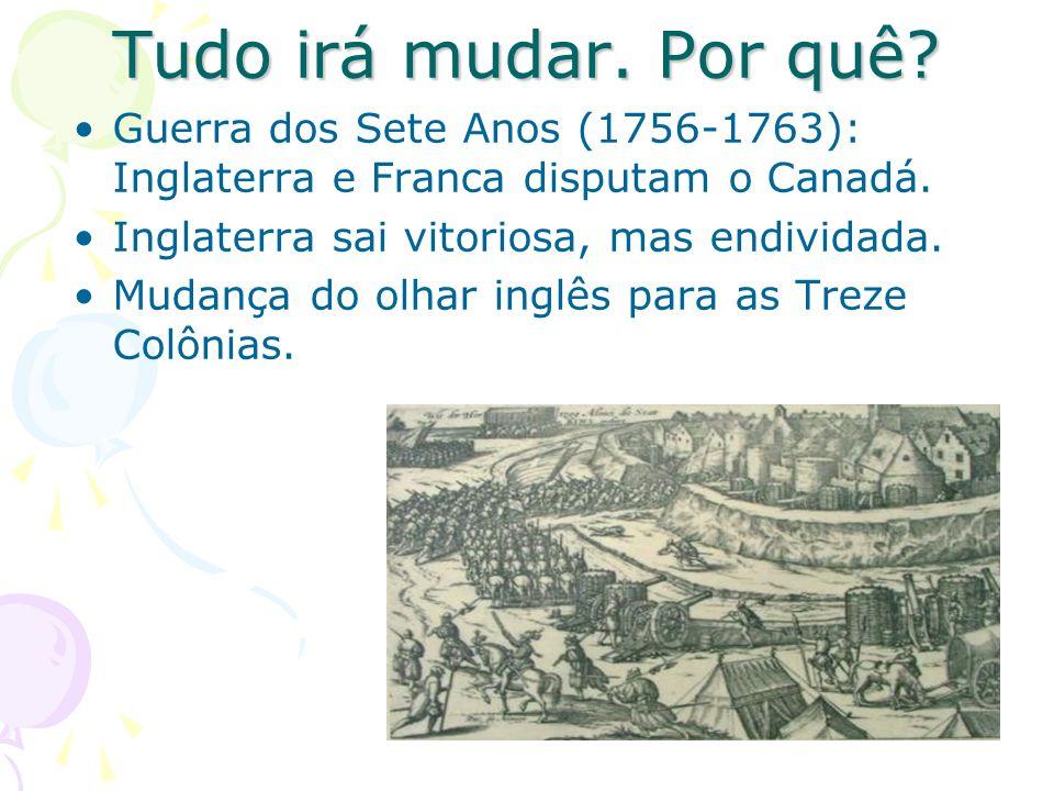 Tudo irá mudar. Por quê? Guerra dos Sete Anos (1756-1763): Inglaterra e Franca disputam o Canadá. Inglaterra sai vitoriosa, mas endividada. Mudança do