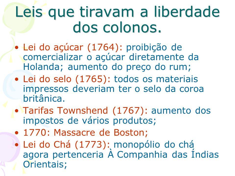 Leis que tiravam a liberdade dos colonos. Lei do açúcar (1764): proibição de comercializar o açúcar diretamente da Holanda; aumento do preço do rum; L