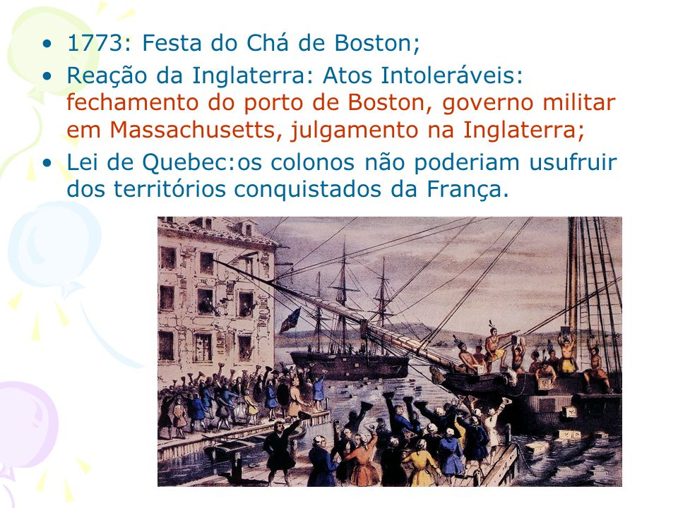 1773: Festa do Chá de Boston; Reação da Inglaterra: Atos Intoleráveis: fechamento do porto de Boston, governo militar em Massachusetts, julgamento na