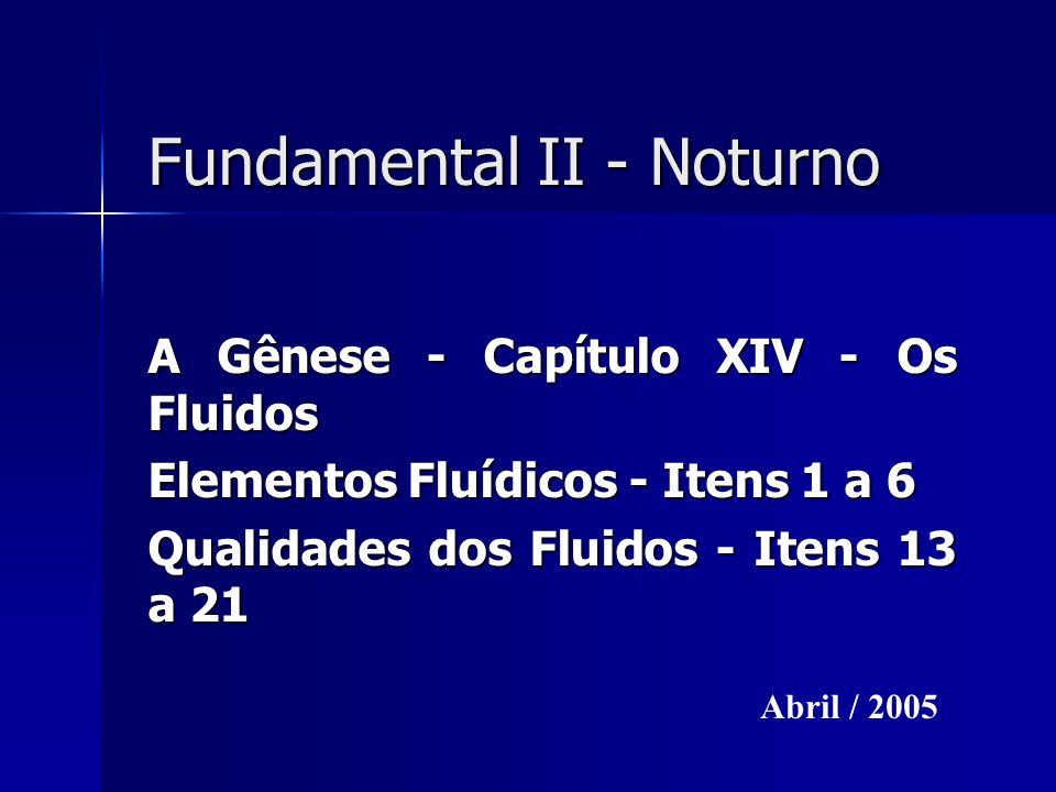 Fundamental II - Noturno A Gênese - Capítulo XIV - Os Fluidos Elementos Fluídicos - Itens 1 a 6 Qualidades dos Fluidos - Itens 13 a 21 Abril / 2005