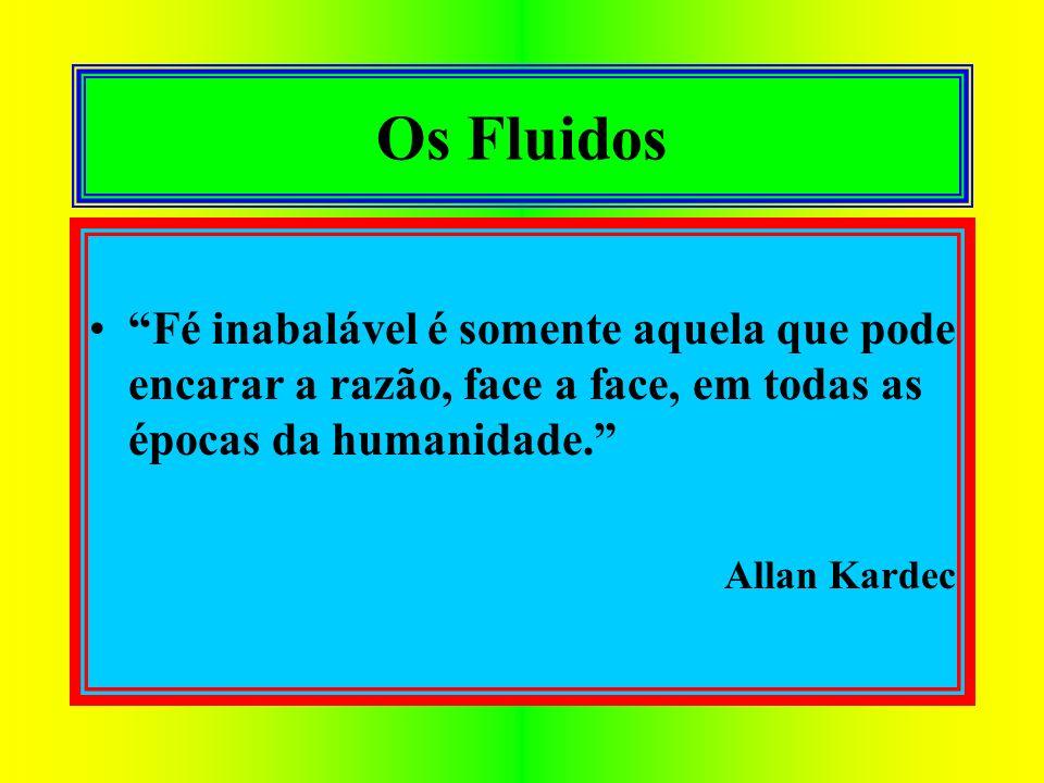 Os Fluidos Fé inabalável é somente aquela que pode encarar a razão, face a face, em todas as épocas da humanidade. Allan Kardec