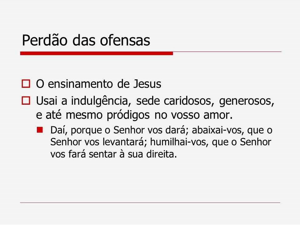 Perdão das ofensas O ensinamento de Jesus Usai a indulgência, sede caridosos, generosos, e até mesmo pródigos no vosso amor. Daí, porque o Senhor vos