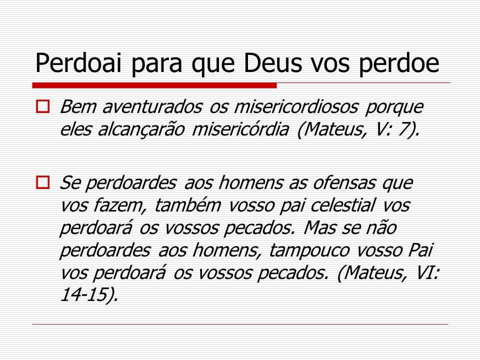 Perdoai para que Deus vos perdoe Bem aventurados os misericordiosos porque eles alcançarão misericórdia (Mateus, V: 7). Se perdoardes aos homens as of