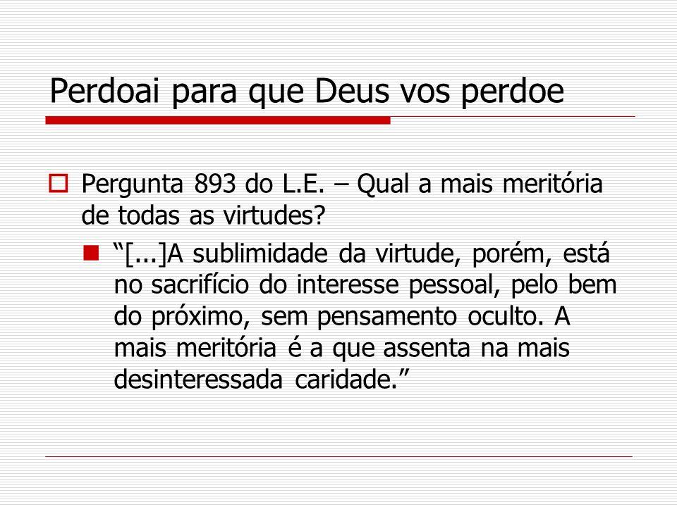 Perdoai para que Deus vos perdoe Pergunta 893 do L.E. – Qual a mais meritória de todas as virtudes? [...]A sublimidade da virtude, porém, está no sacr