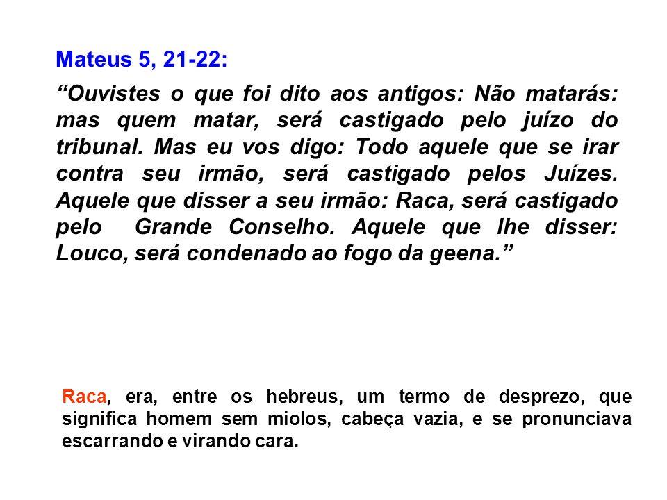Mateus 5, 21-22: Ouvistes o que foi dito aos antigos: Não matarás: mas quem matar, será castigado pelo juízo do tribunal. Mas eu vos digo: Todo aquele
