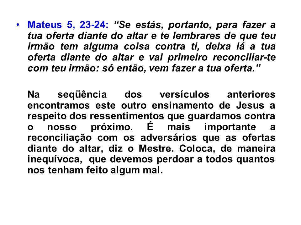 Mateus 5, 23-24: Se estás, portanto, para fazer a tua oferta diante do altar e te lembrares de que teu irmão tem alguma coisa contra ti, deixa lá a tu