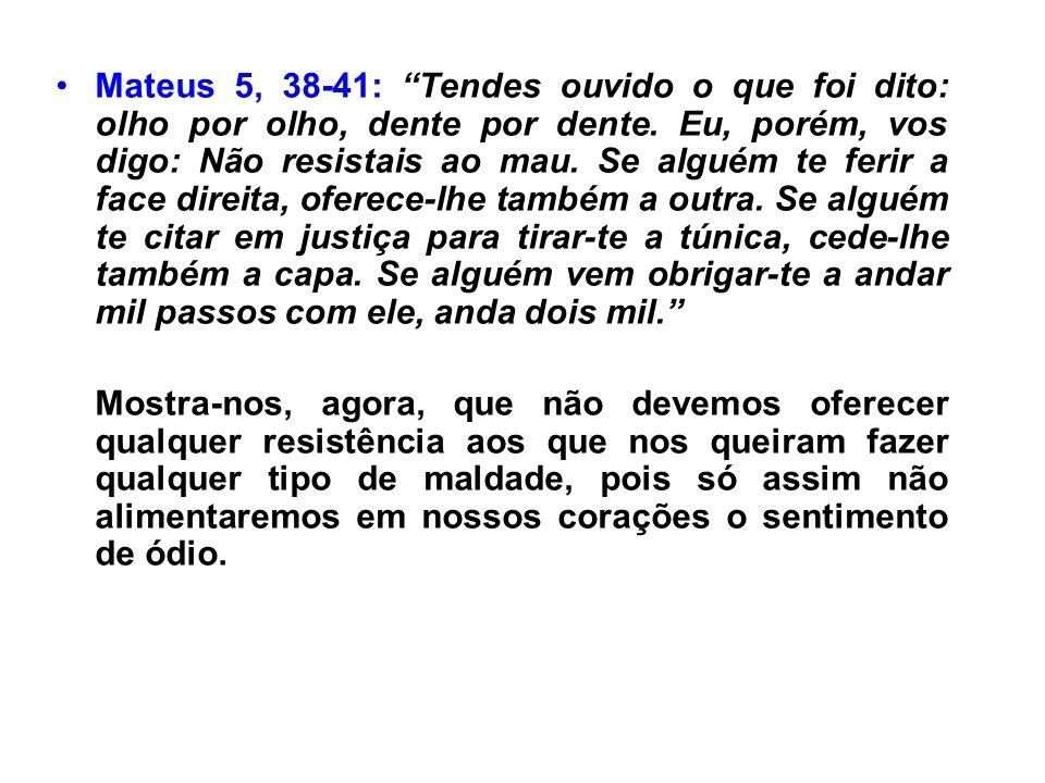 Mateus 5, 38-41: Tendes ouvido o que foi dito: olho por olho, dente por dente. Eu, porém, vos digo: Não resistais ao mau. Se alguém te ferir a face di