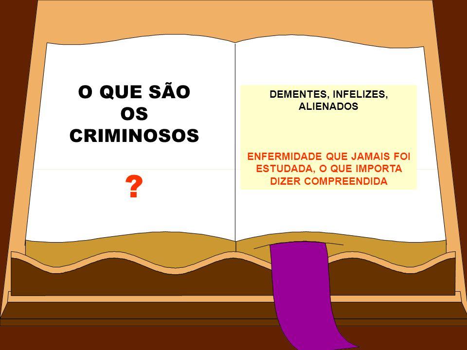 O QUE SÃO OS CRIMINOSOS ? DEMENTES, INFELIZES, ALIENADOS ENFERMIDADE QUE JAMAIS FOI ESTUDADA, O QUE IMPORTA DIZER COMPREENDIDA