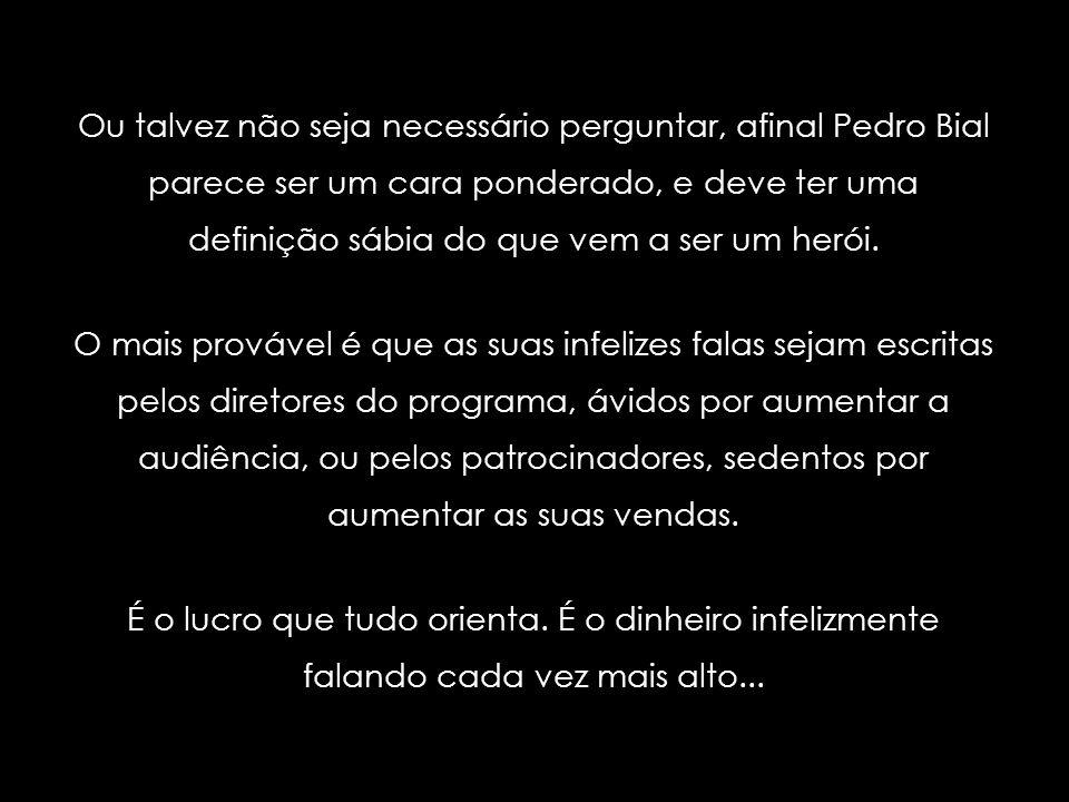 E por falar em tristes heróis do nosso tempo, não há como não lembrar a infeliz saudação tantas vezes usada por Pedro Bial ao se dirigir aos participa
