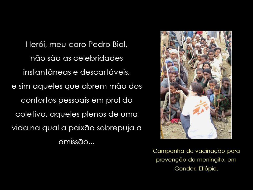 Herói, meu amigo Pedro Bial, é quem, nestes dias desleais em que vivemos, enxerga o sofrimento alheio, e se prontifica a amenizá-lo no que estiver ao