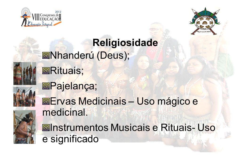 Religiosidade Nhanderú (Deus); Rituais; Pajelança; Ervas Medicinais – Uso mágico e medicinal. Instrumentos Musicais e Rituais- Uso e significado