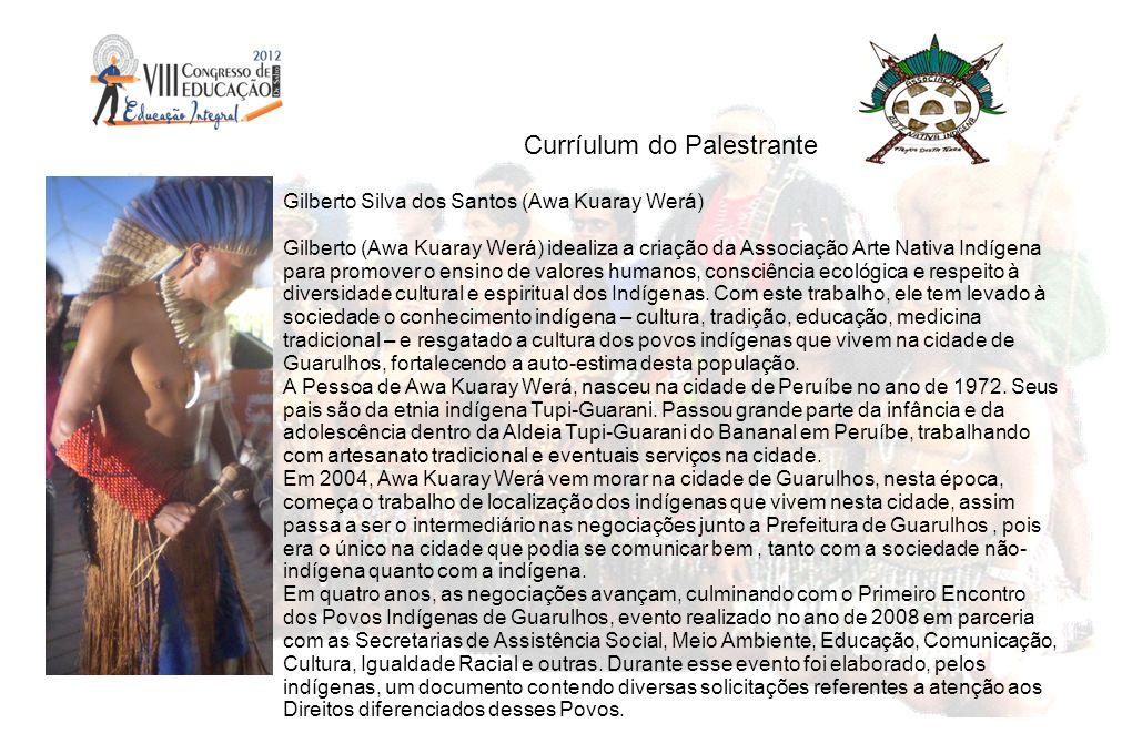 Curríulum do Palestrante Gilberto Silva dos Santos (Awa Kuaray Werá) Gilberto (Awa Kuaray Werá) idealiza a criação da Associação Arte Nativa Indígena