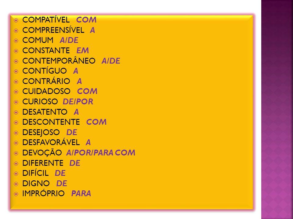 COMPATÍVEL COM COMPREENSÍVEL A COMUM A/DE CONSTANTE EM CONTEMPORÂNEO A/DE CONTÍGUO A CONTRÁRIO A CUIDADOSO COM CURIOSO DE/POR DESATENTO A DESCONTENTE COM DESEJOSO DE DESFAVORÁVEL A DEVOÇÃO A/POR/PARA COM DIFERENTE DE DIFÍCIL DE DIGNO DE IMPRÓPRIO PARA COMPATÍVEL COM COMPREENSÍVEL A COMUM A/DE CONSTANTE EM CONTEMPORÂNEO A/DE CONTÍGUO A CONTRÁRIO A CUIDADOSO COM CURIOSO DE/POR DESATENTO A DESCONTENTE COM DESEJOSO DE DESFAVORÁVEL A DEVOÇÃO A/POR/PARA COM DIFERENTE DE DIFÍCIL DE DIGNO DE IMPRÓPRIO PARA