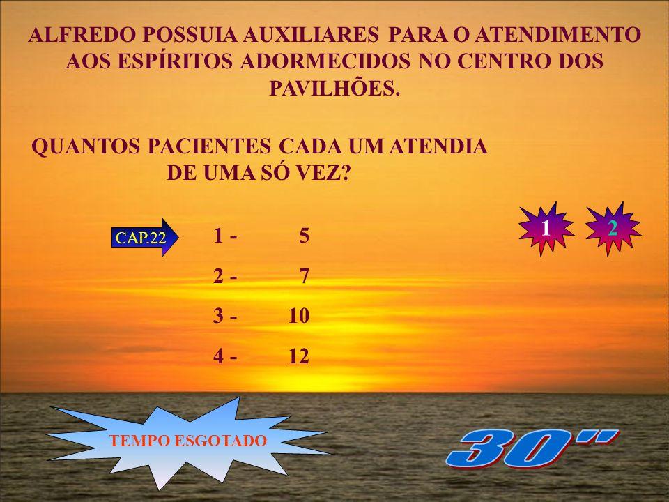 QUANTOS AUXILIARES POSSUIA ALFREDO PARA ATENDER AOS ESPÍRITOS ADORMECIDOS NO CENTRO DOS PAVILHÕES? 1 - 50 2 - 80 3 - 100 4 - 130 CAP.22 12 TEMPO ESGOT