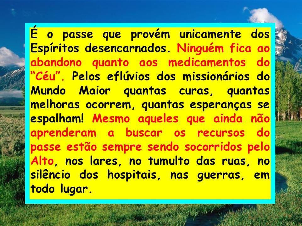 É o passe que provém unicamente dos Espíritos desencarnados. Ninguém fica ao abandono quanto aos medicamentos do Céu. Pelos eflúvios dos missionários