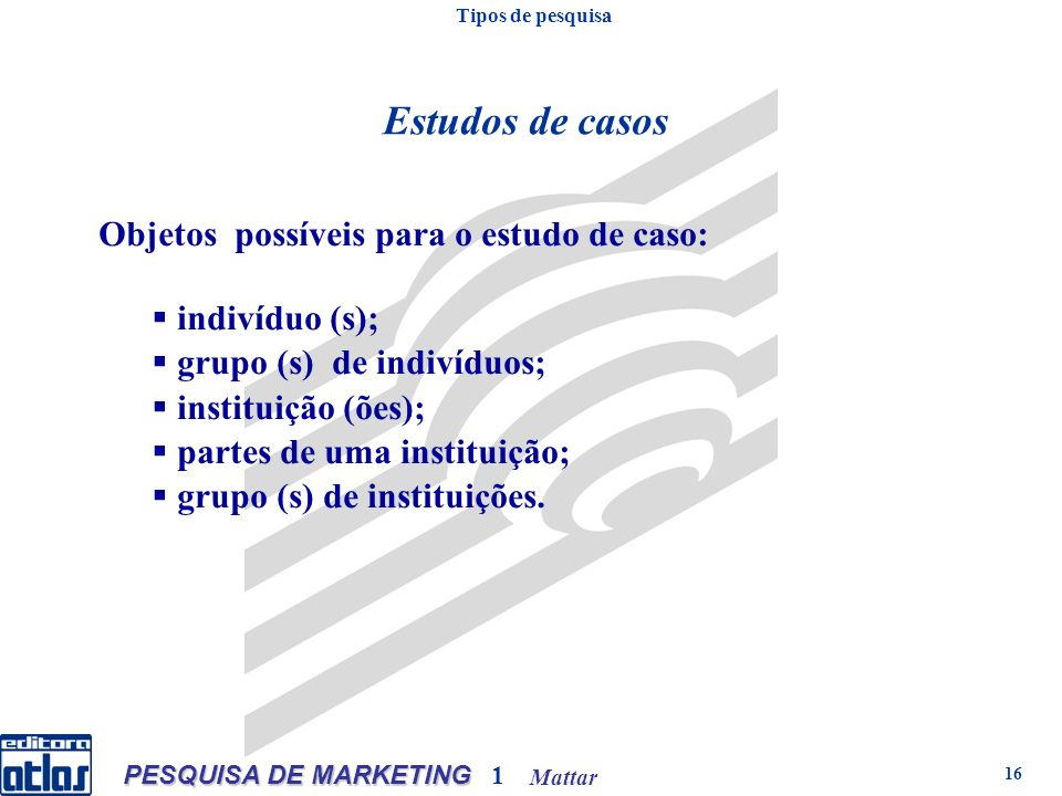 Mattar PESQUISA DE MARKETING 1 16 Objetos possíveis para o estudo de caso: indivíduo (s); grupo (s) de indivíduos; instituição (ões); partes de uma instituição; grupo (s) de instituições.