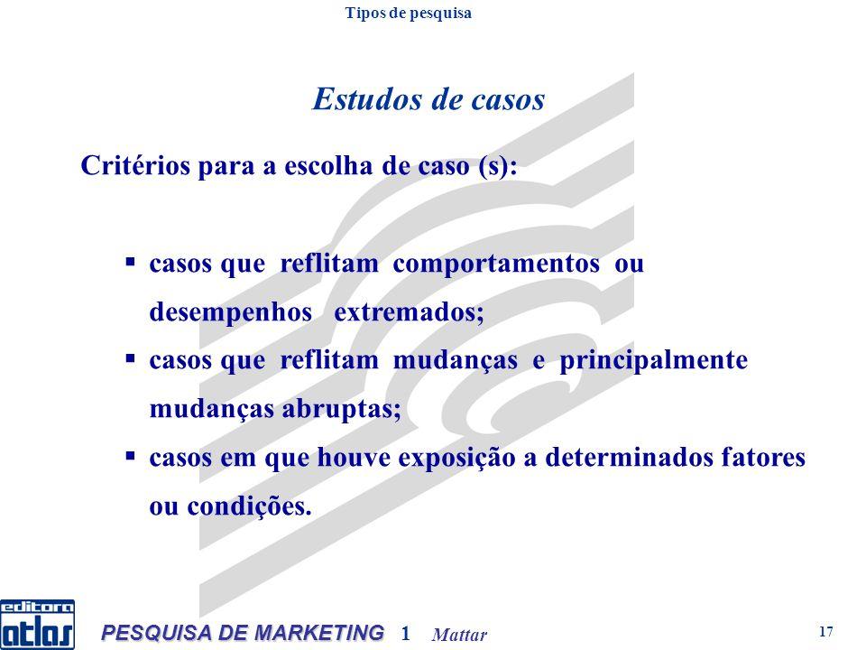 Mattar PESQUISA DE MARKETING 1 17 Critérios para a escolha de caso (s): casos que reflitam comportamentos ou desempenhos extremados; casos que reflita