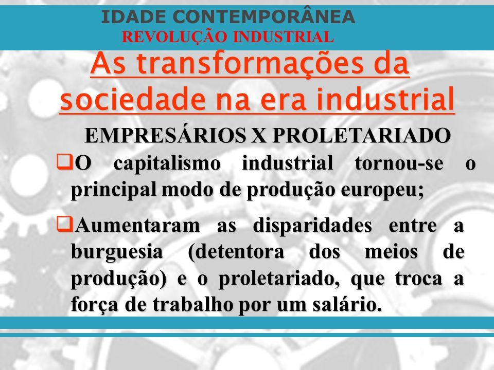 IDADE CONTEMPORÂNEA REVOLUÇÃO INDUSTRIAL As transformações da sociedade na era industrial EMPRESÁRIOS X PROLETARIADO O capitalismo industrial tornou-s