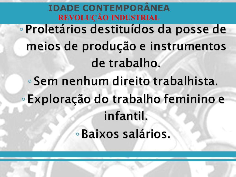 IDADE CONTEMPORÂNEA REVOLUÇÃO INDUSTRIAL Proletários destituídos da posse de meios de produção e instrumentos de trabalho. Proletários destituídos da