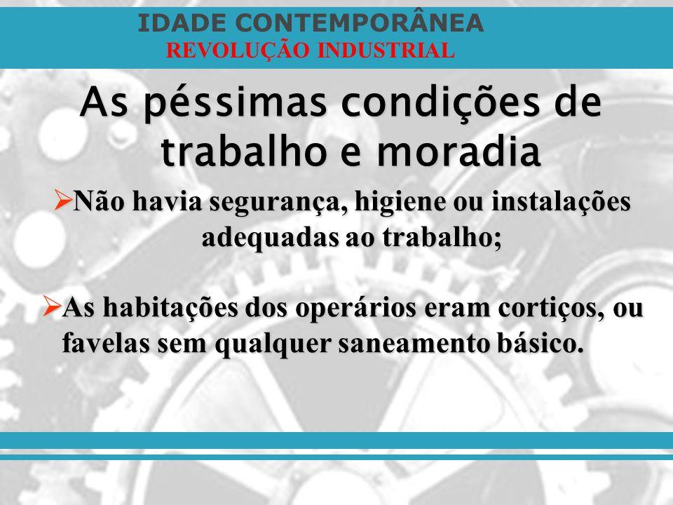 IDADE CONTEMPORÂNEA REVOLUÇÃO INDUSTRIAL As péssimas condições de trabalho e moradia Não havia segurança, higiene ou instalações adequadas ao trabalho