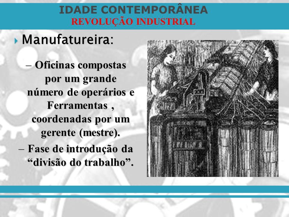 IDADE CONTEMPORÂNEA REVOLUÇÃO INDUSTRIAL Manufatureira: Manufatureira: –Oficinas compostas por um grande número de operários e Ferramentas, coordenada