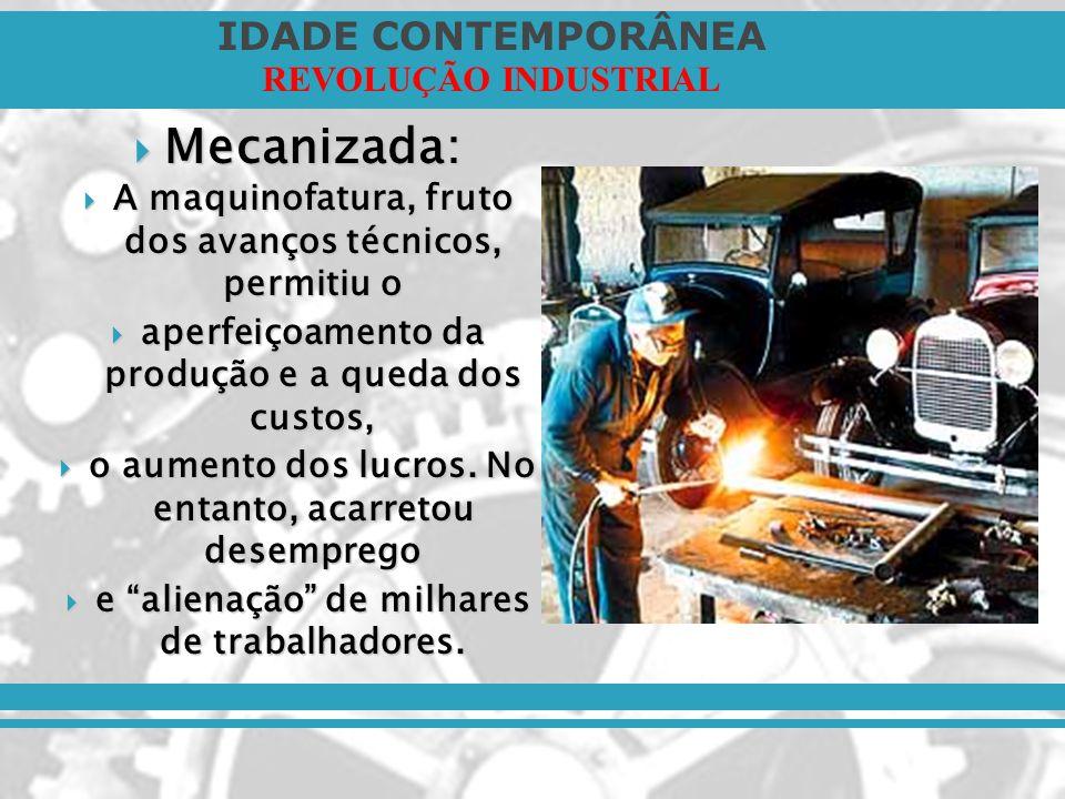 IDADE CONTEMPORÂNEA REVOLUÇÃO INDUSTRIAL Mecanizada: Mecanizada: A maquinofatura, fruto dos avanços técnicos, permitiu o A maquinofatura, fruto dos av