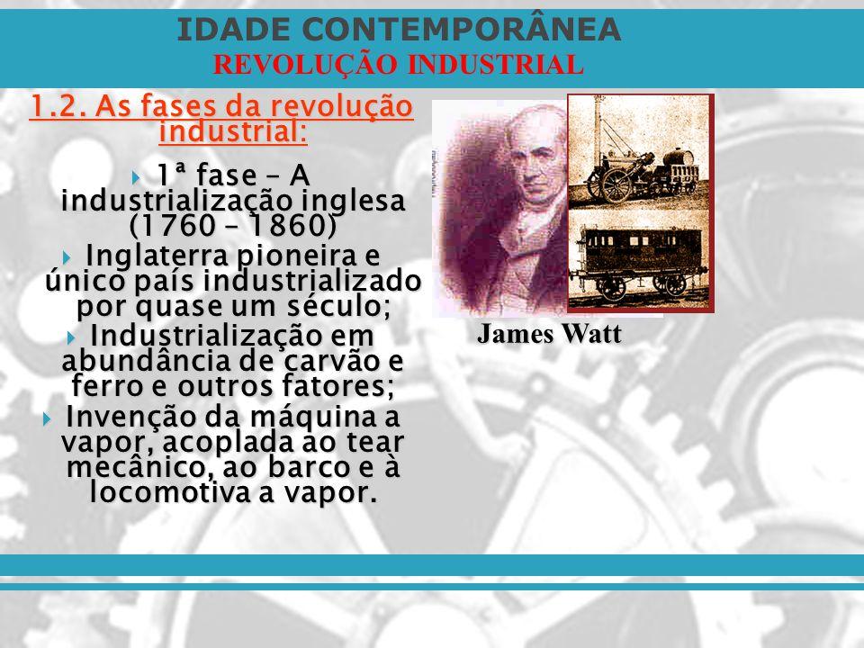 IDADE CONTEMPORÂNEA REVOLUÇÃO INDUSTRIAL 1.2. As fases da revolução industrial: 1ª fase – A industrialização inglesa (1760 – 1860) 1ª fase – A industr