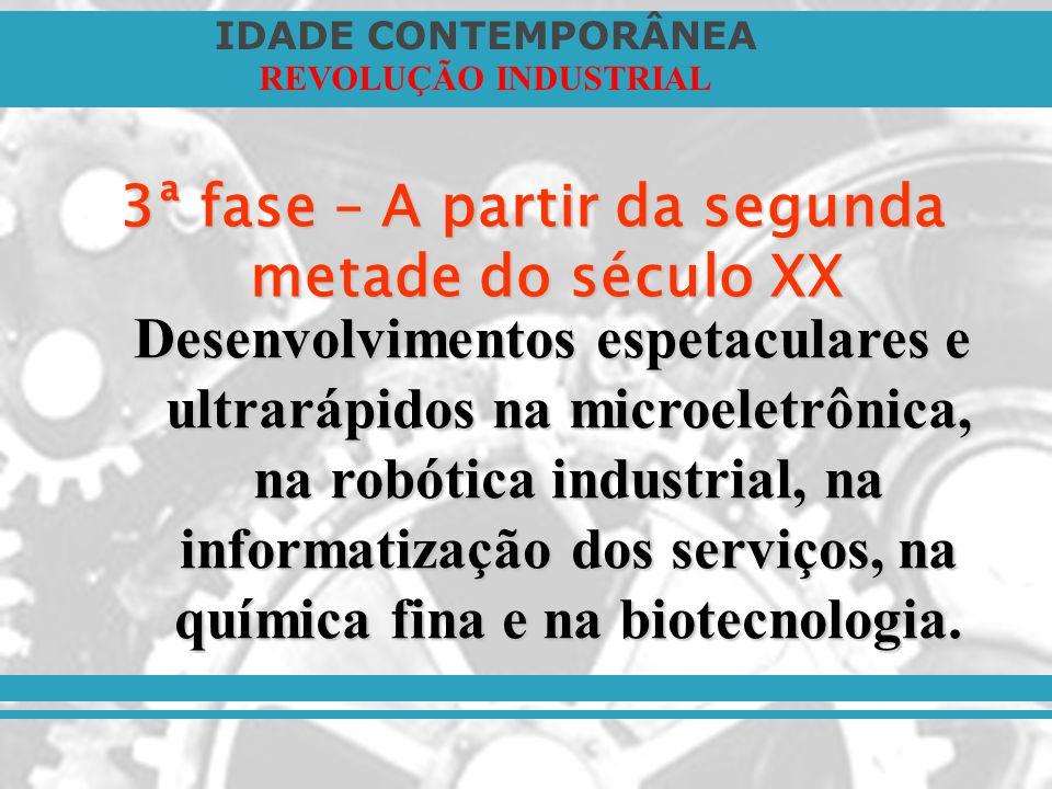 IDADE CONTEMPORÂNEA REVOLUÇÃO INDUSTRIAL 3ª fase – A partir da segunda metade do século XX Desenvolvimentos espetaculares e ultrarápidos na microeletr