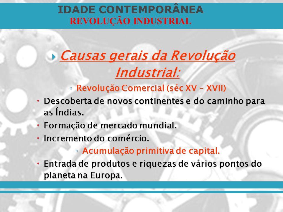 IDADE CONTEMPORÂNEA REVOLUÇÃO INDUSTRIAL Causas gerais da Revolução Industrial: Causas gerais da Revolução Industrial: Revolução Comercial (séc XV – X